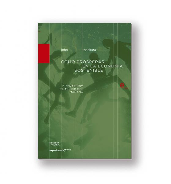 Cómo prosperar en la economía sostenible, John Thackara, Experimenta Editorial, 2016.