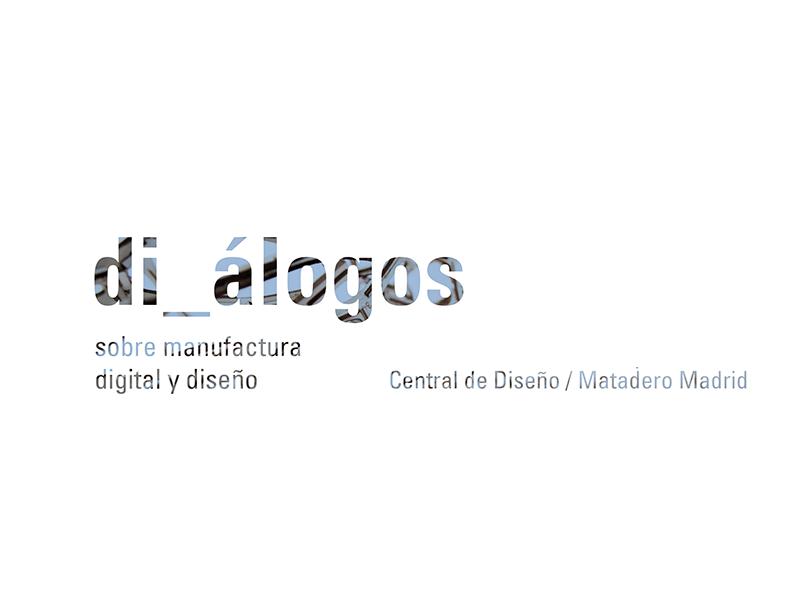 Di_álogos en Matadero Madrid. Diseño y manufactura digital